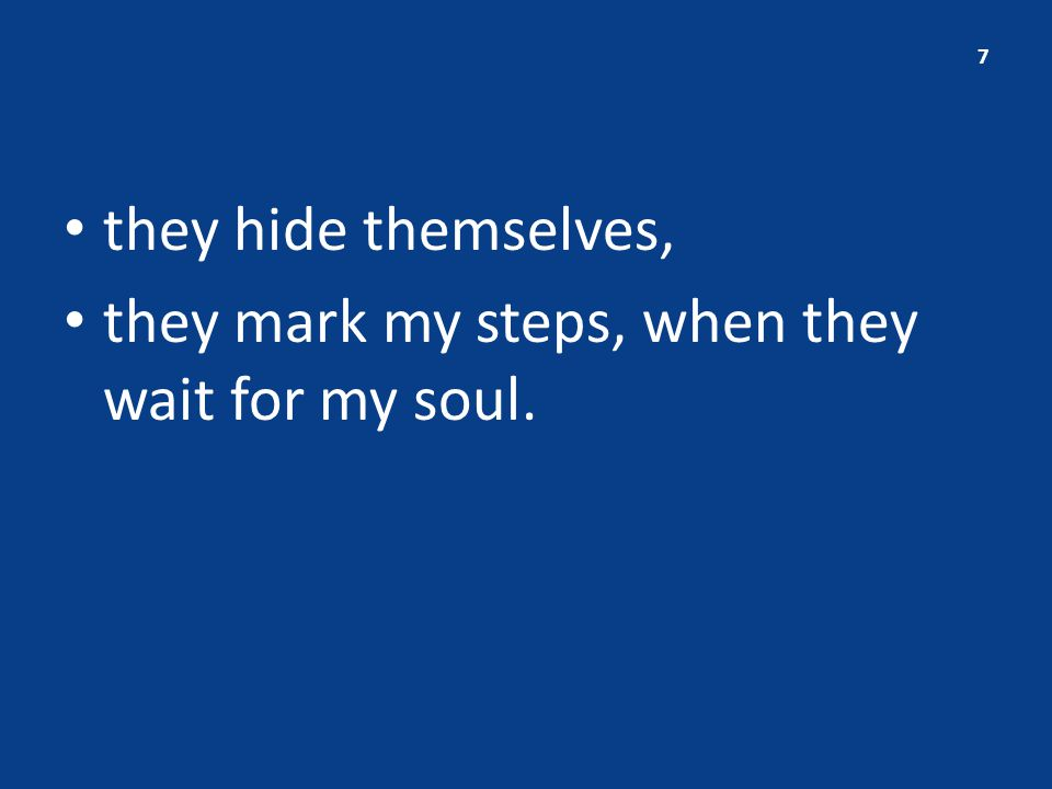 they hide themselves, they mark my steps, when they wait for my soul. 7