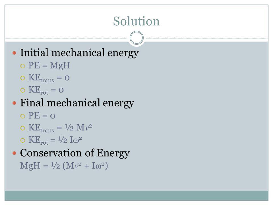 Solution Initial mechanical energy  PE = MgH  KE trans = 0  KE rot = 0 Final mechanical energy  PE = 0  KE trans = ½ M v 2  KE rot = ½ I  2 Con