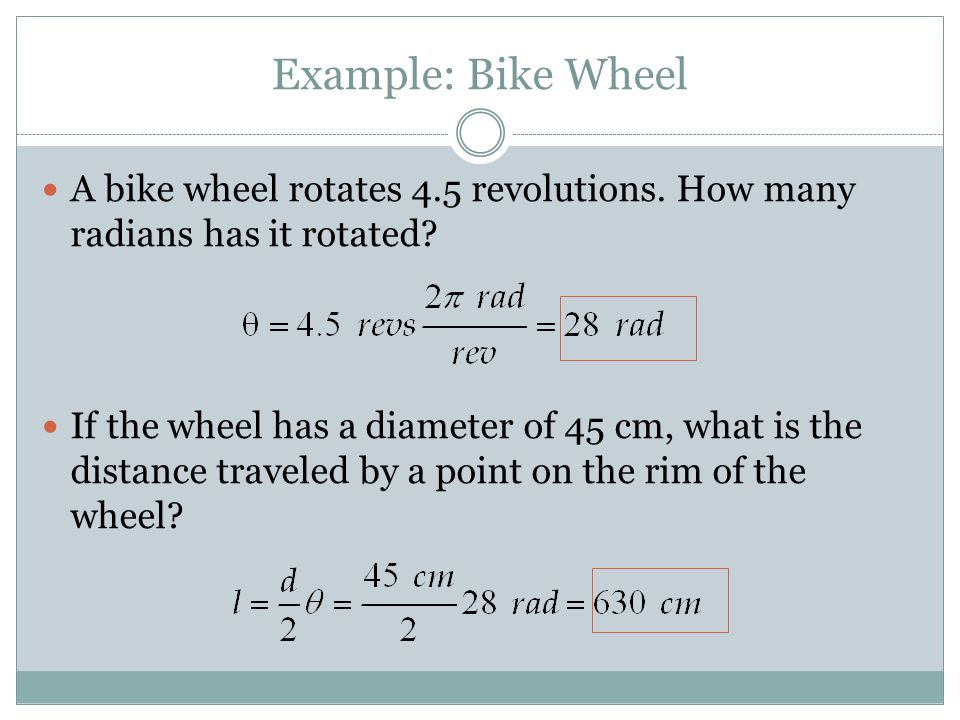 Example: Bike Wheel A bike wheel rotates 4.5 revolutions. How many radians has it rotated? If the wheel has a diameter of 45 cm, what is the distance