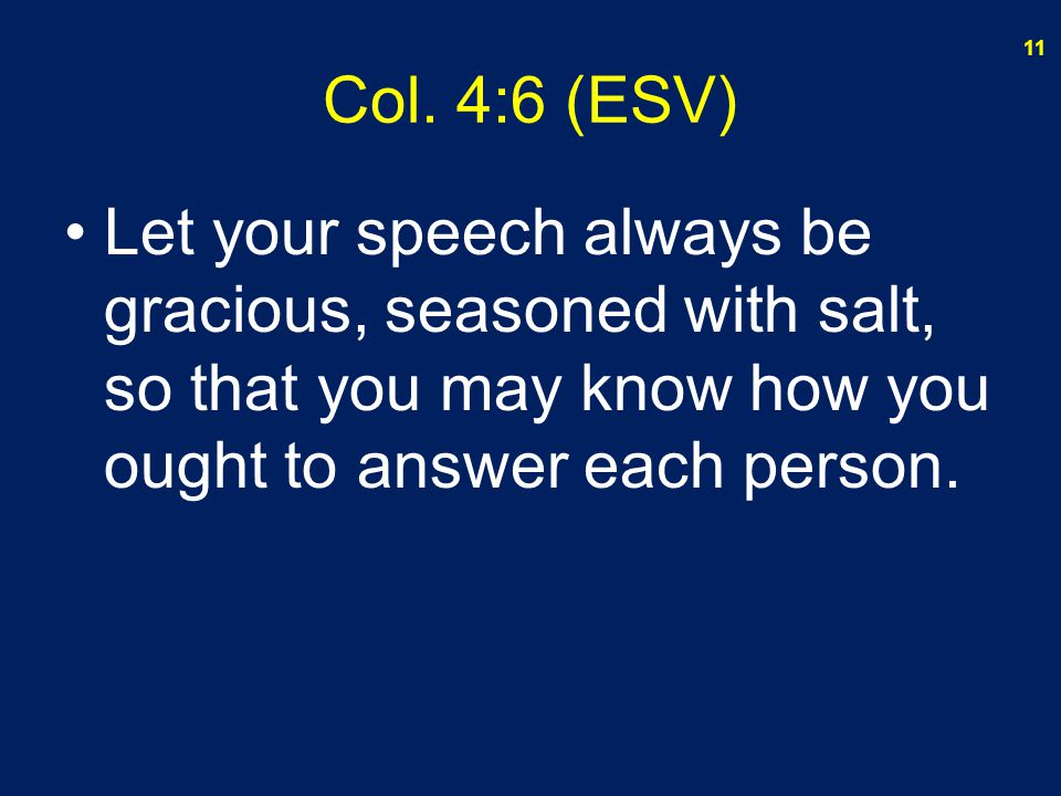 Col. 4:6 (ESV) Let your speech always be gracious, seasoned with salt, so that you may know how you ought to answer each person. 11