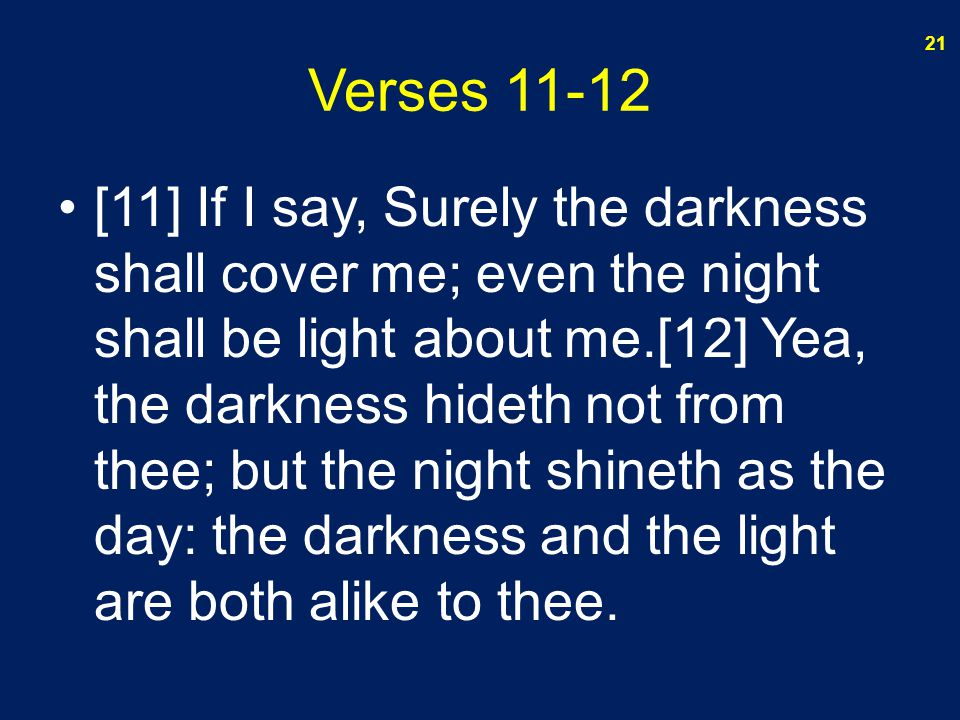 Verses 11-12 [11] If I say, Surely the darkness shall cover me; even the night shall be light about me.[12] Yea, the darkness hideth not from thee; bu