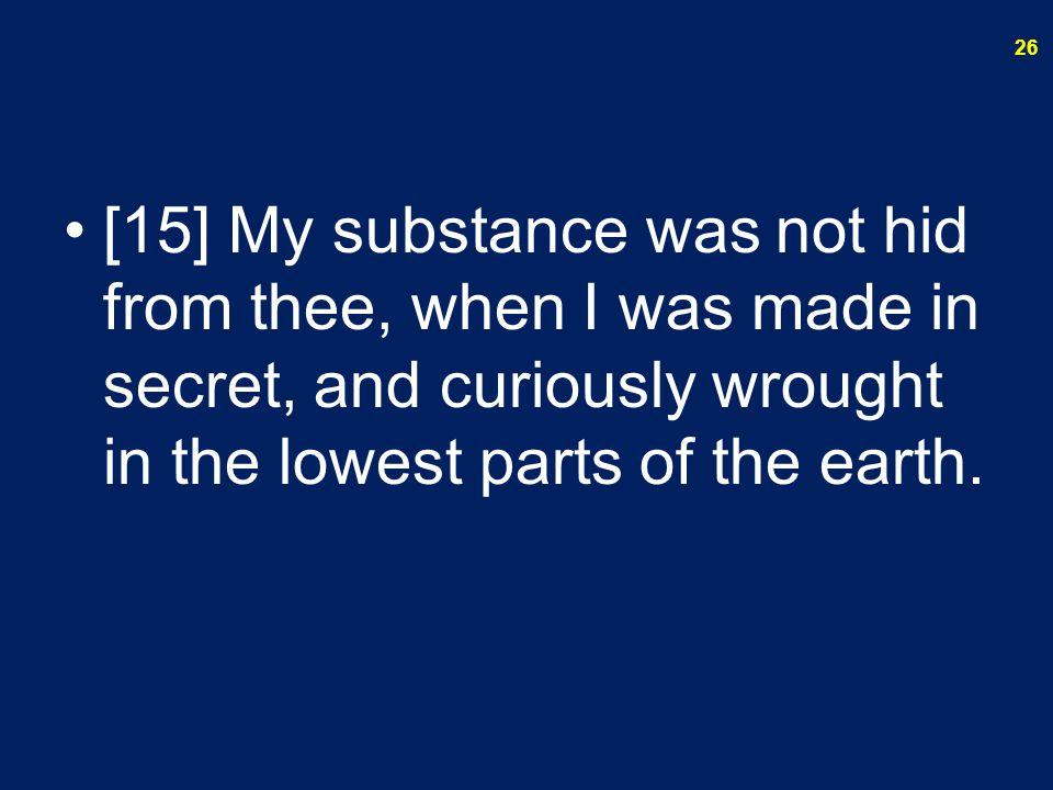 [15] My substance was not hid from thee, when I was made in secret, and curiously wrought in the lowest parts of the earth. 26