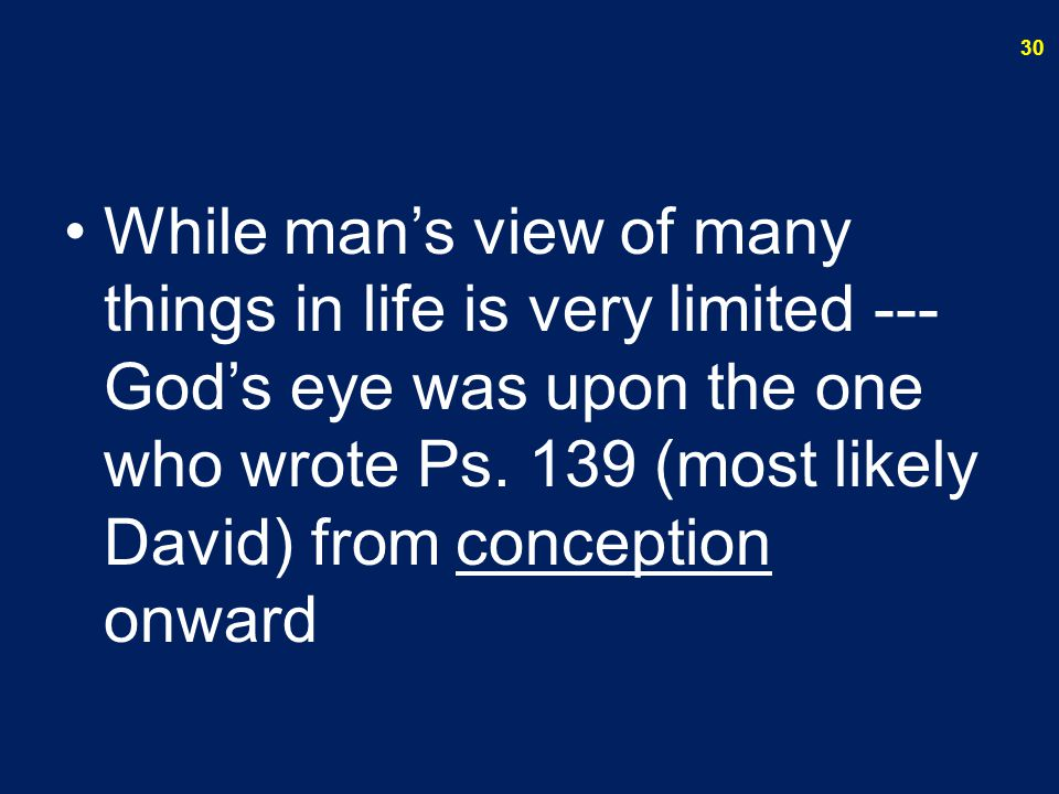 While man's view of many things in life is very limited --- God's eye was upon the one who wrote Ps. 139 (most likely David) from conception onward 30