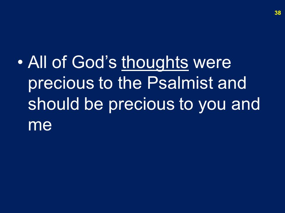All of God's thoughts were precious to the Psalmist and should be precious to you and me 38