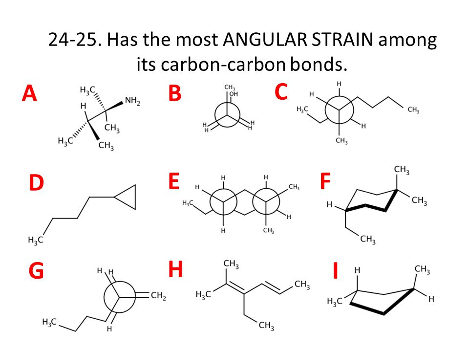 AB C D EF G H I 24-25. Has the most ANGULAR STRAIN among its carbon-carbon bonds.