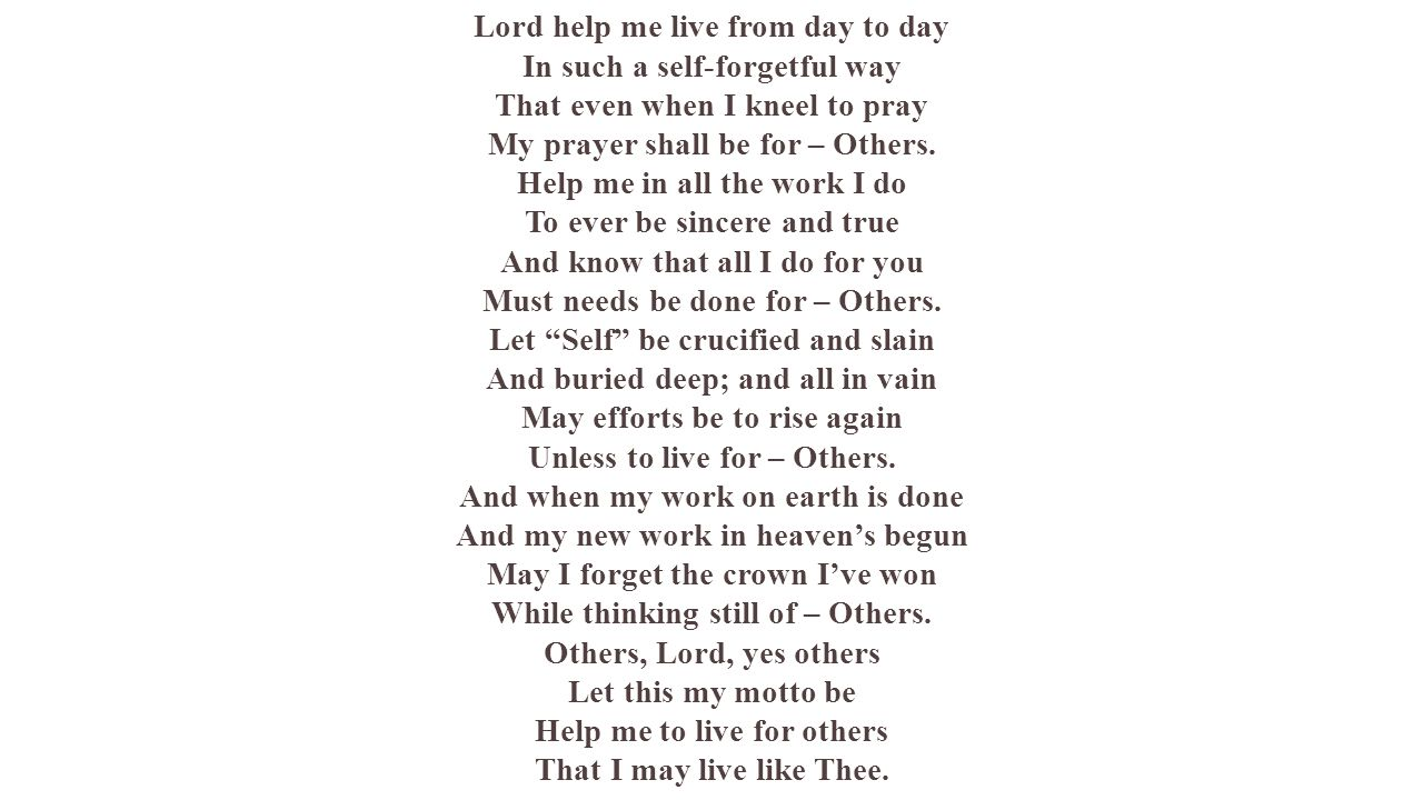Lord help me live from day to day In such a self-forgetful way That even when I kneel to pray My prayer shall be for – Others. Help me in all the work