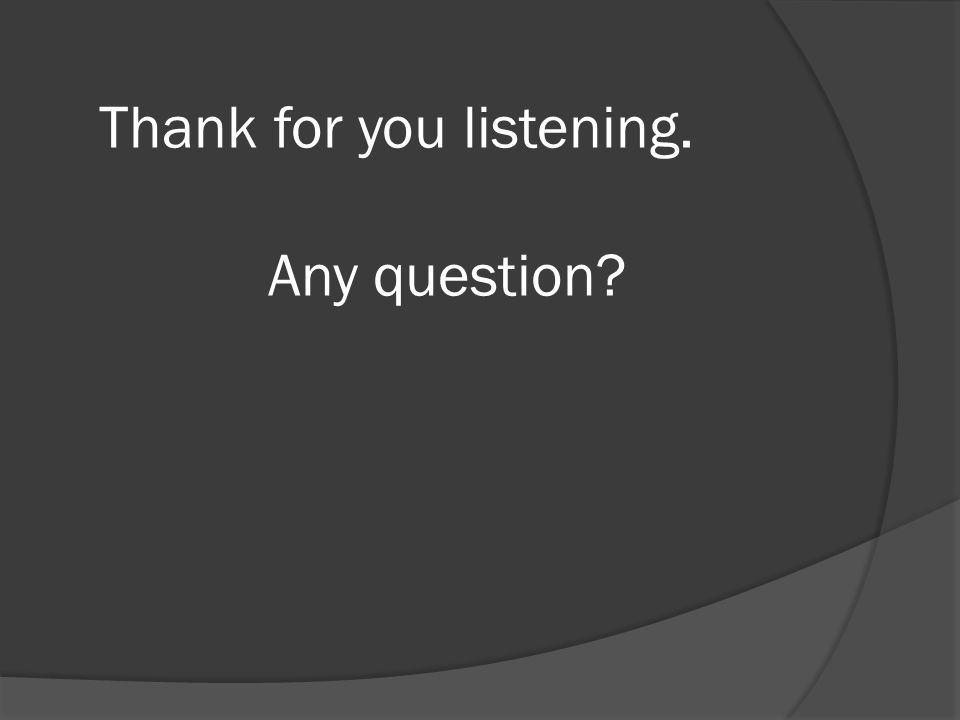 Thank for you listening. Any question