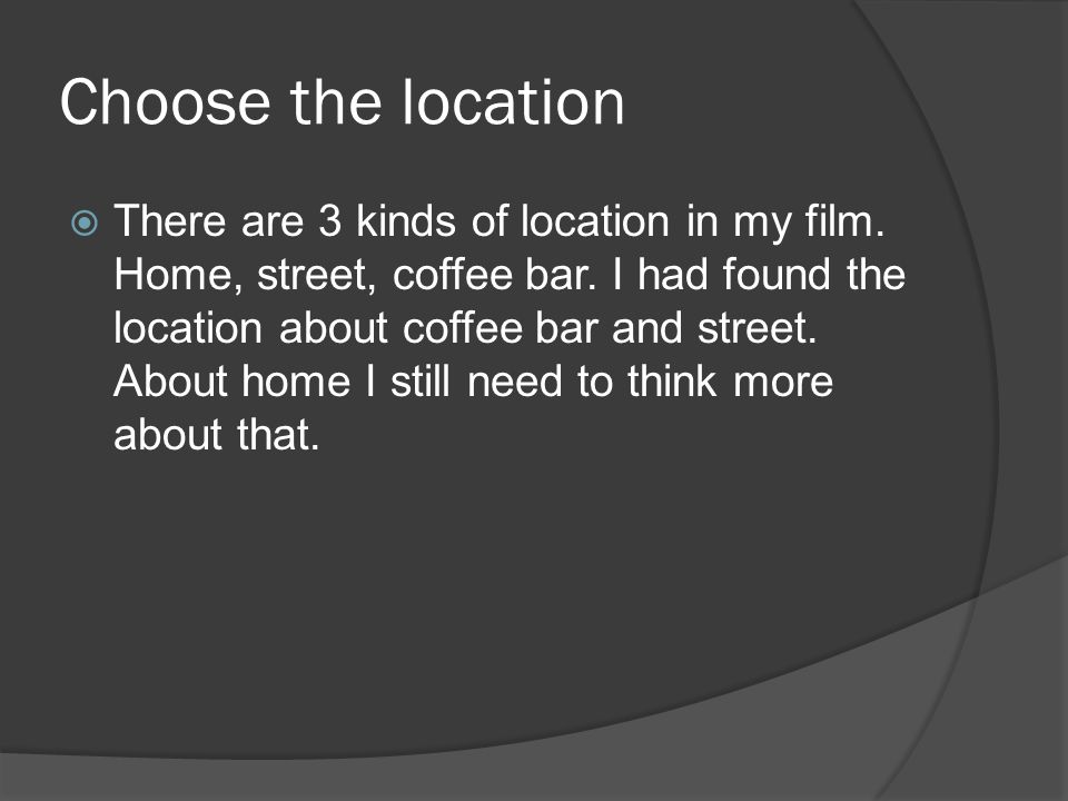 Choose the location  There are 3 kinds of location in my film.
