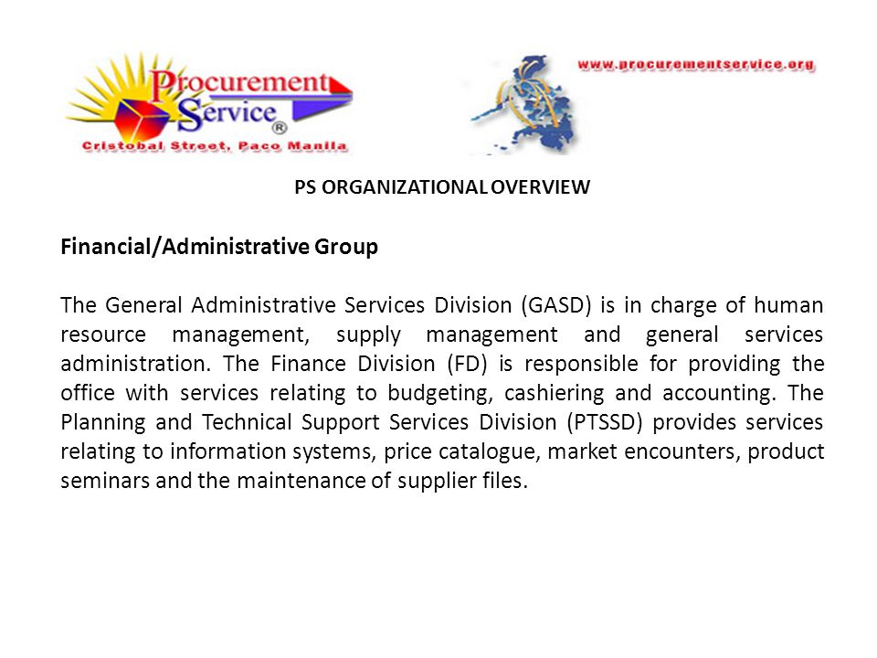 PS ORGANIZATIONAL OVERVIEW Financial/Administrative Group The General Administrative Services Division (GASD) is in charge of human resource management, supply management and general services administration.