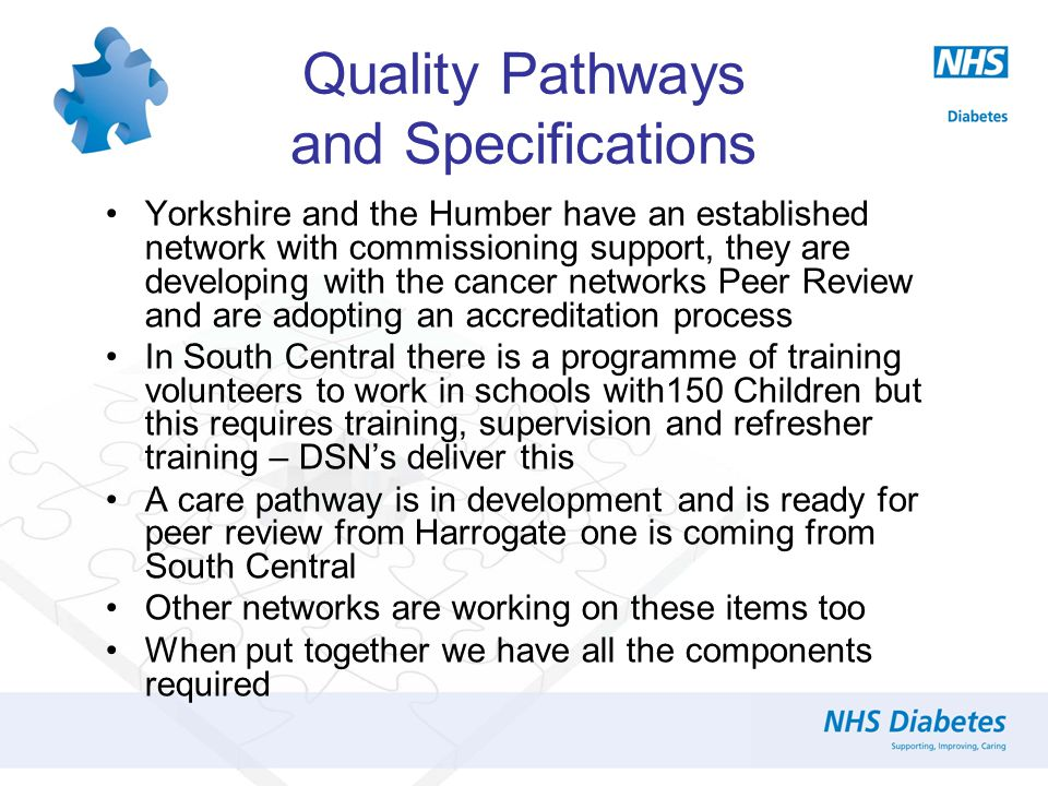 Quality Pathways and Specifications The guidelines and specifications required to deliver a quality service have been in place and continually updated since 2007 when the 'Making Every Young Person with Diabetes Matter' document was published and the DoH Implementation Group formed The NHS Diabetes Commissioning Guides and Implementation Map along with the Emotional and Psychological Support and Care in Diabetes Report both published in 2010 provide the latest standards required