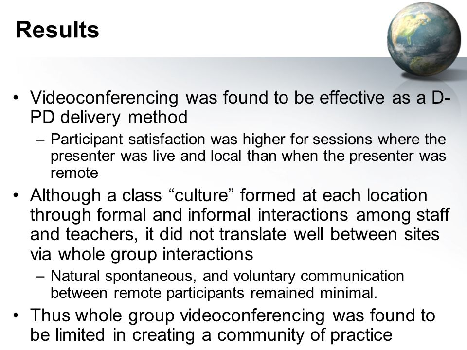 Results Videoconferencing was found to be effective as a D- PD delivery method –Participant satisfaction was higher for sessions where the presenter was live and local than when the presenter was remote Although a class culture formed at each location through formal and informal interactions among staff and teachers, it did not translate well between sites via whole group interactions –Natural spontaneous, and voluntary communication between remote participants remained minimal.