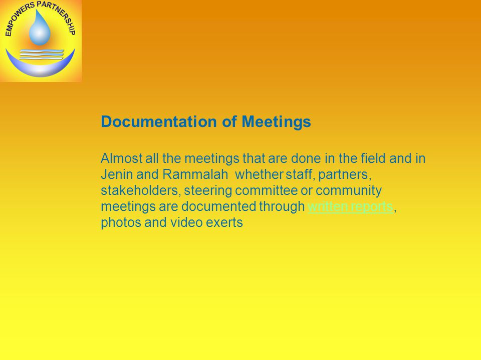Documentation of Meetings Almost all the meetings that are done in the field and in Jenin and Rammalah whether staff, partners, stakeholders, steering committee or community meetings are documented through written reports, photos and video exertswritten reports