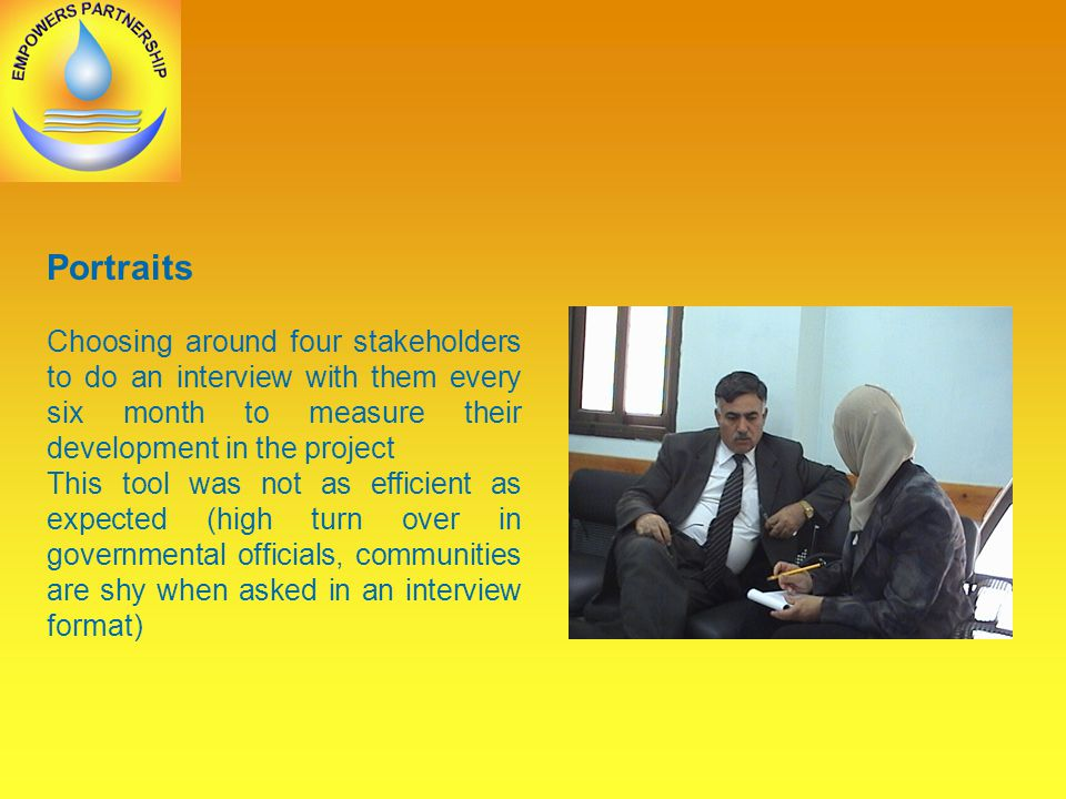Portraits Choosing around four stakeholders to do an interview with them every six month to measure their development in the project This tool was not as efficient as expected (high turn over in governmental officials, communities are shy when asked in an interview format)