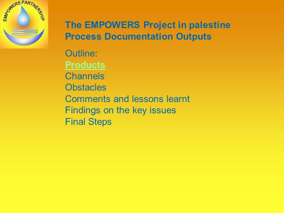 The EMPOWERS Project in palestine Process Documentation Outputs Outline: Products Channels Obstacles Comments and lessons learnt Findings on the key issues Final Steps