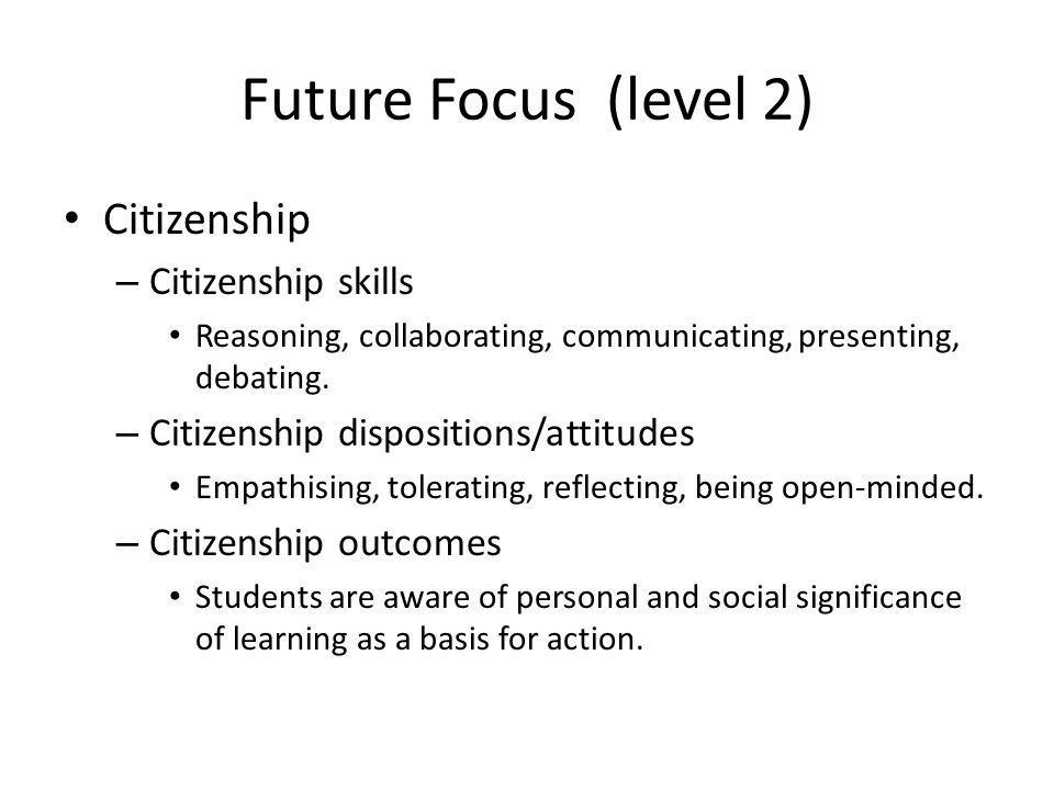 Future Focus (level 2) Citizenship – Citizenship skills Reasoning, collaborating, communicating, presenting, debating.