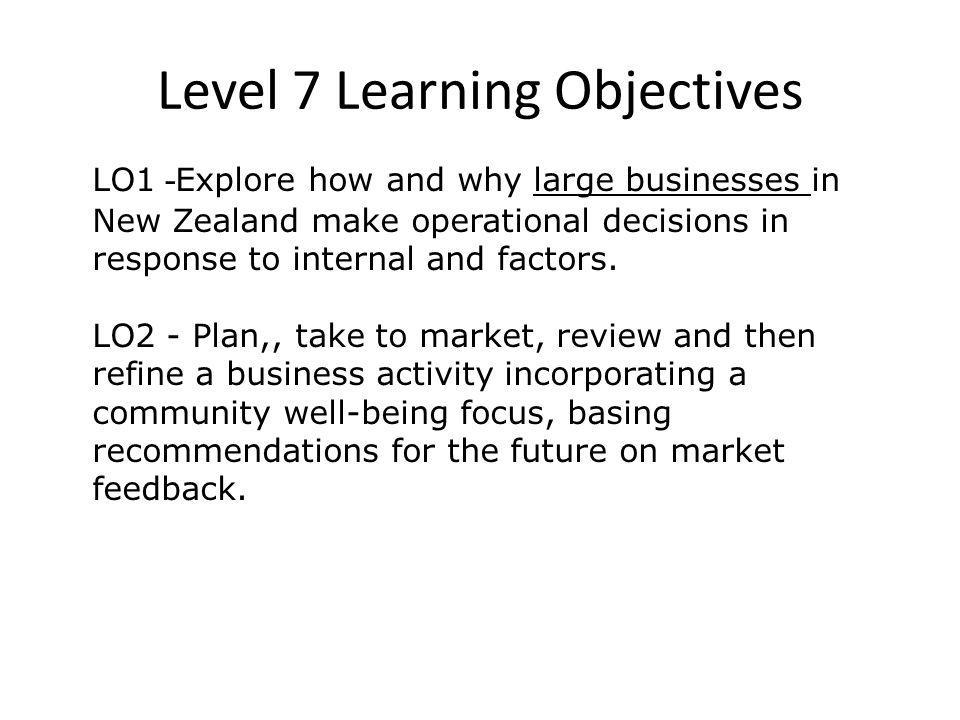 Level 8 learning Objectives (draft) LO1 - Analyse how and why businesses in New Zealand operating in the national and global markets make operational and strategic decisions in response to interacting internal and external factors.