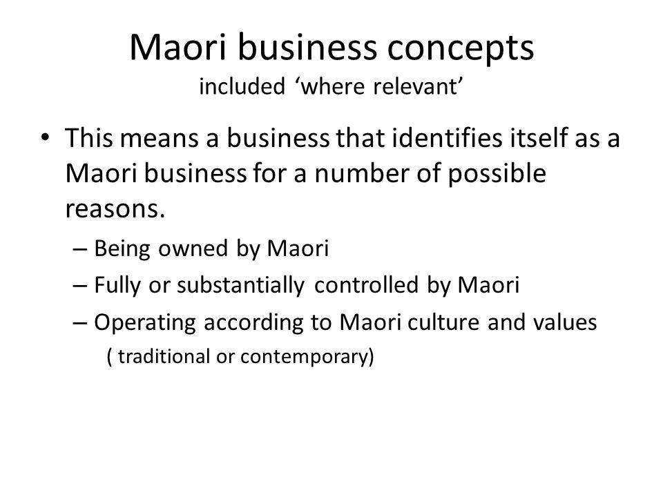 Maori business concepts included 'where relevant' This means a business that identifies itself as a Maori business for a number of possible reasons.
