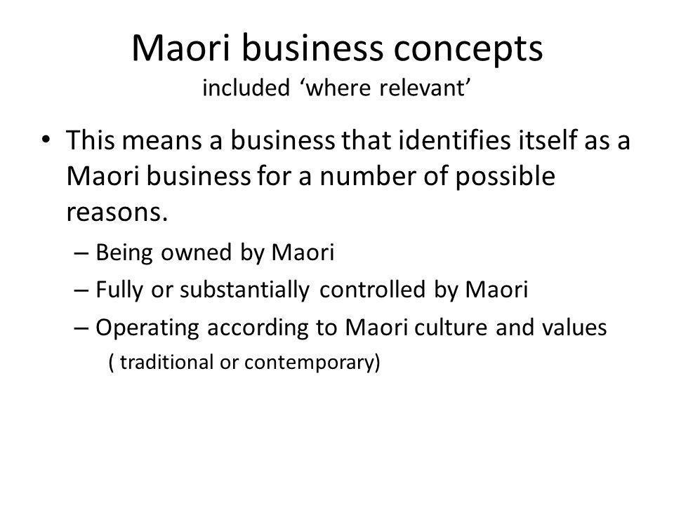 Maori business concepts Five concepts (only) across all level two and three – Tikanga (meaning,customs,obligation) – Puutake ( origin, reason for being) – Tuuranga (anchor, position, foundation) – Kaititakitanga (guardianship / future generations) – Rangatiratanga (leadership & authority)