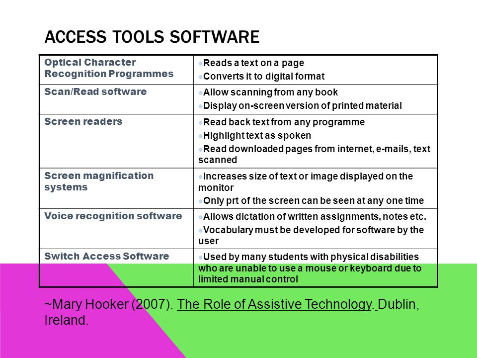 ACCESS TOOLS SOFTWARE Optical Character Recognition Programmes Reads a text on a page Converts it to digital format Scan/Read software Allow scanning from any book Display on-screen version of printed material Screen readers Read back text from any programme Highlight text as spoken Read downloaded pages from internet, e-mails, text scanned Screen magnification systems Increases size of text or image displayed on the monitor Only prt of the screen can be seen at any one time Voice recognition software Allows dictation of written assignments, notes etc.