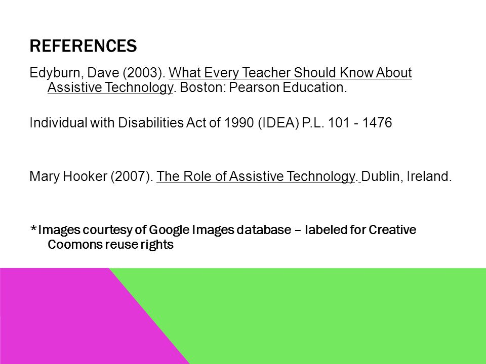 REFERENCES Edyburn, Dave (2003). What Every Teacher Should Know About Assistive Technology.