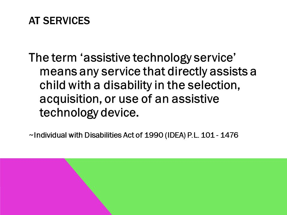 AT SERVICES The term 'assistive technology service' means any service that directly assists a child with a disability in the selection, acquisition, or use of an assistive technology device.