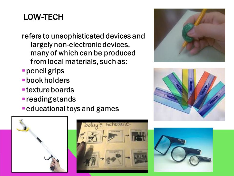 LOW-TECH refers to unsophisticated devices and largely non-electronic devices, many of which can be produced from local materials, such as:  pencil grips  book holders  texture boards  reading stands  educational toys and games