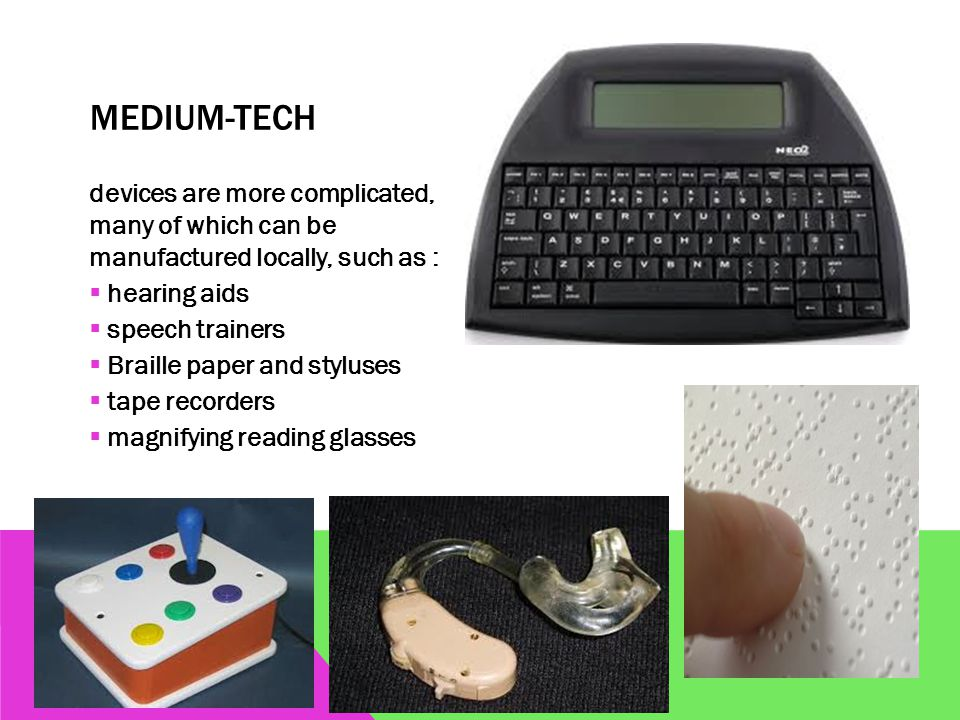 MEDIUM-TECH devices are more complicated, many of which can be manufactured locally, such as :  hearing aids  speech trainers  Braille paper and styluses  tape recorders  magnifying reading glasses