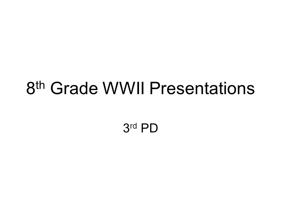 8 th Grade WWII Presentations 3 rd PD