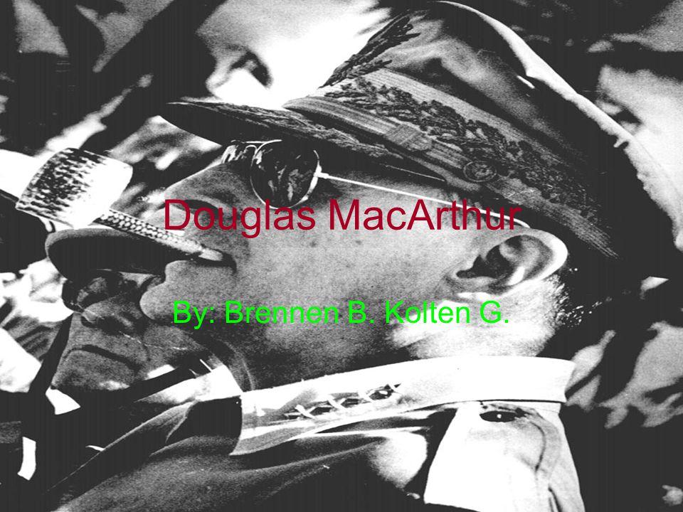 Douglas MacArthur By: Brennen B. Kolten G.