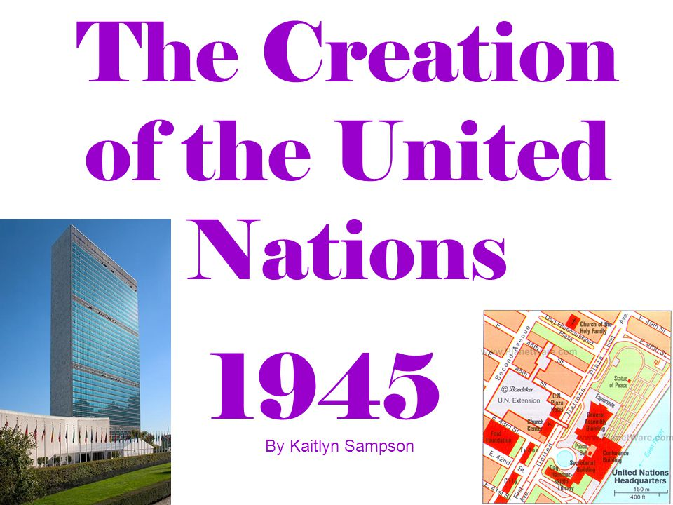 The Creation of the United Nations 1945 By Kaitlyn Sampson