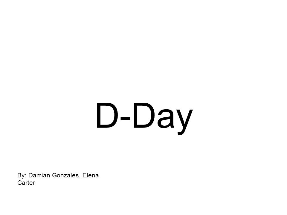 D-Day By: Damian Gonzales, Elena Carter