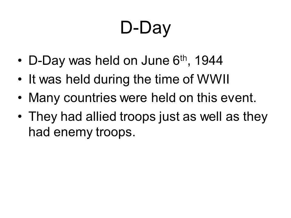 D-Day D-Day was held on June 6 th, 1944 It was held during the time of WWII Many countries were held on this event.
