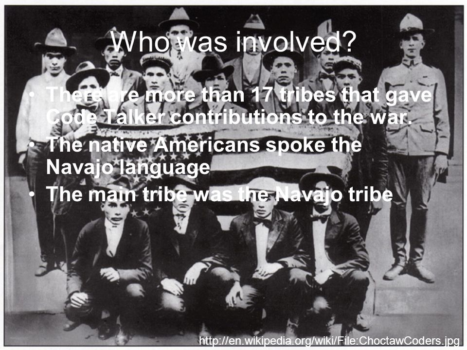 Who was involved. There are more than 17 tribes that gave Code Talker contributions to the war.