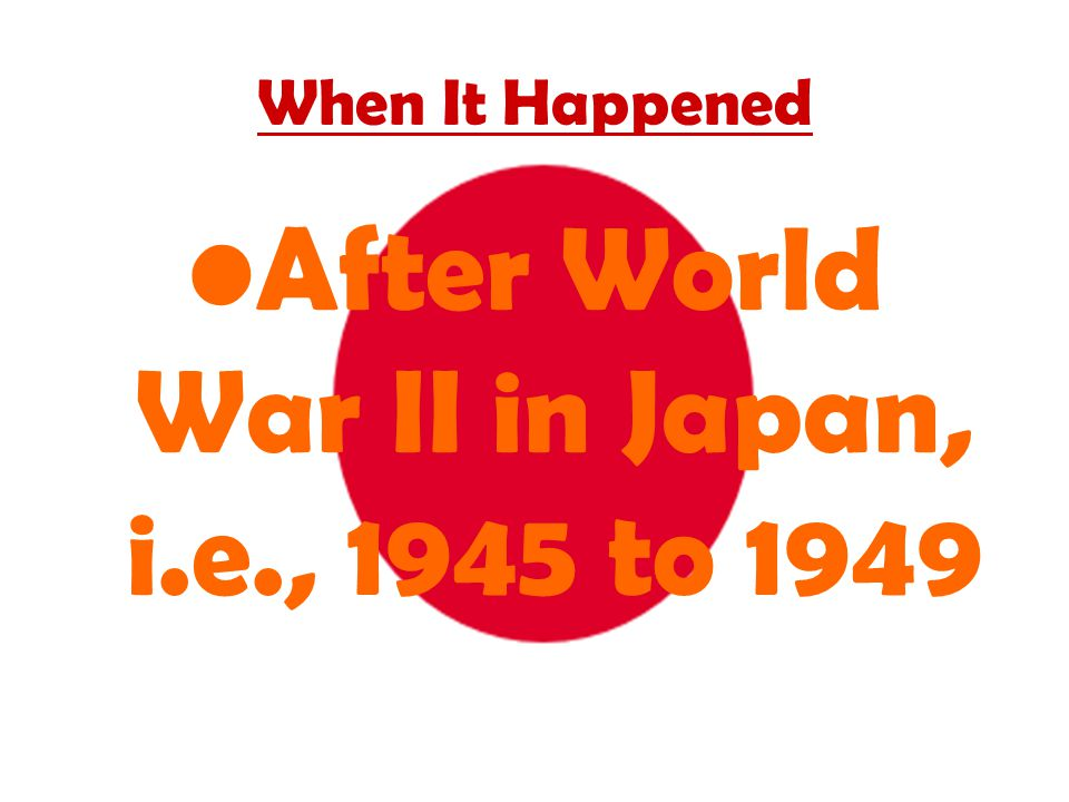 When It Happened After World War II in Japan, i.e., 1945 to 1949