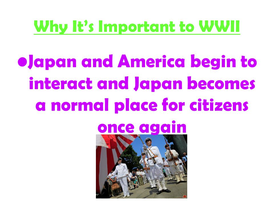 Why It's Important to WWII Japan and America begin to interact and Japan becomes a normal place for citizens once again