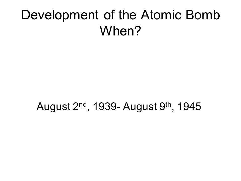 Development of the Atomic Bomb When? August 2 nd, 1939- August 9 th, 1945