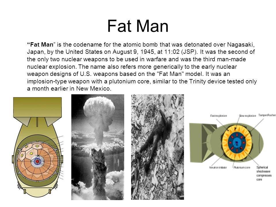 Fat Man Fat Man is the codename for the atomic bomb that was detonated over Nagasaki, Japan, by the United States on August 9, 1945, at 11:02 (JSP).