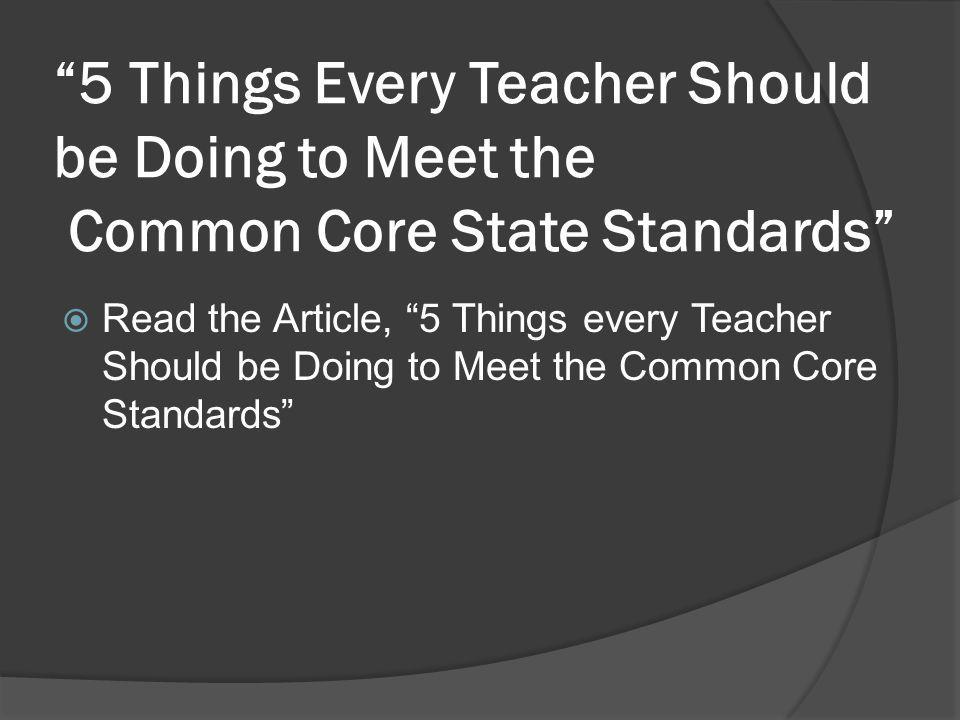 5 Things Every Teacher Should be Doing to Meet the Common Core State Standards  Read the Article, 5 Things every Teacher Should be Doing to Meet the Common Core Standards