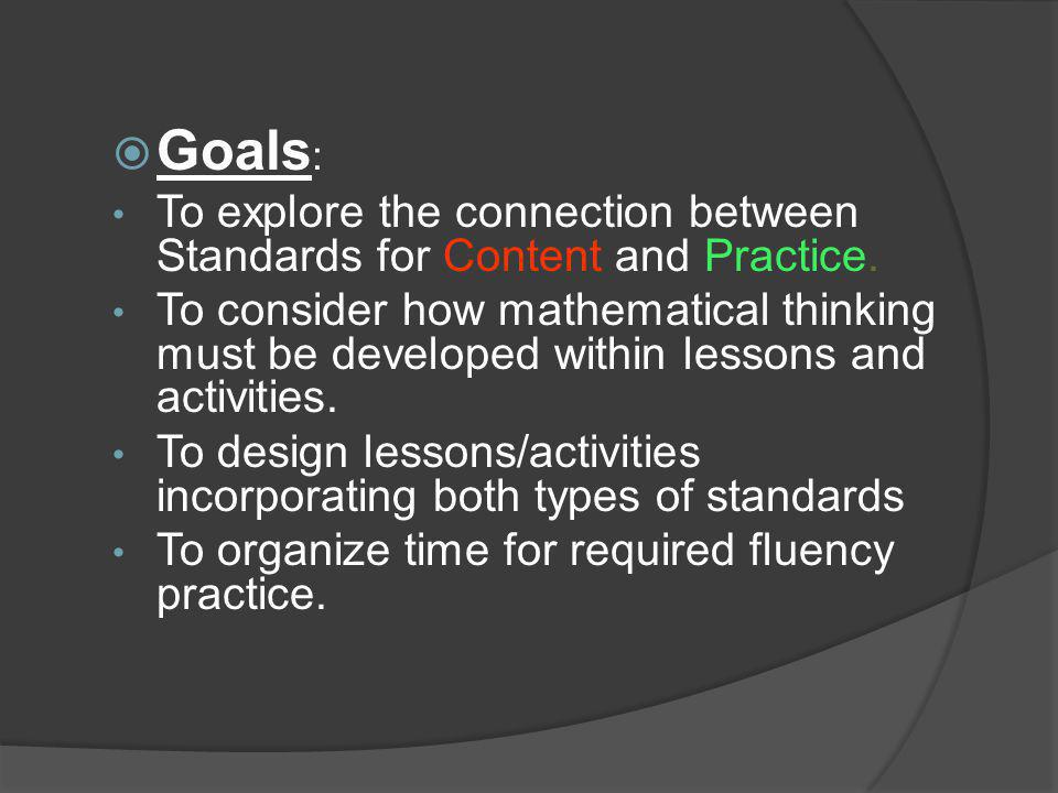  Goals : To explore the connection between Standards for Content and Practice. To consider how mathematical thinking must be developed within lessons