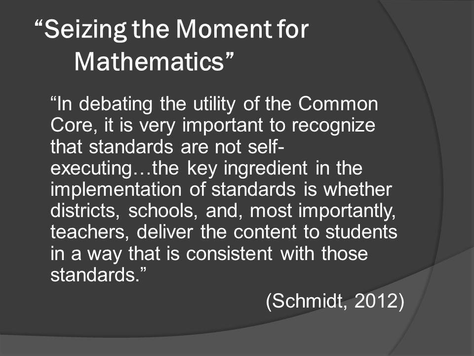 Seizing the Moment for Mathematics In debating the utility of the Common Core, it is very important to recognize that standards are not self- executing…the key ingredient in the implementation of standards is whether districts, schools, and, most importantly, teachers, deliver the content to students in a way that is consistent with those standards. (Schmidt, 2012)