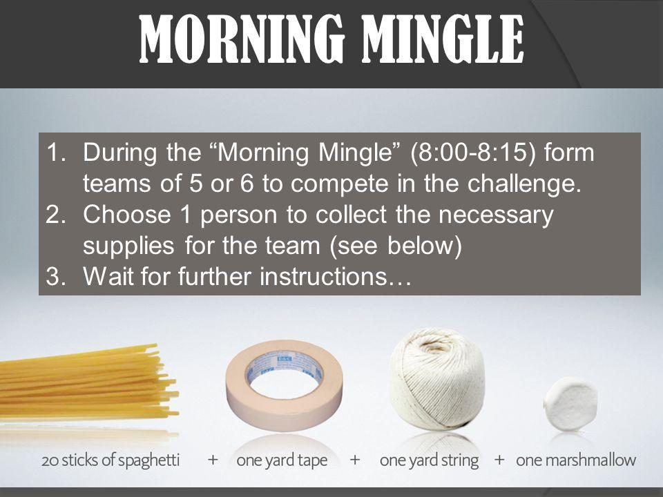 MORNING MINGLE 1.During the Morning Mingle (8:00-8:15) form teams of 5 or 6 to compete in the challenge.