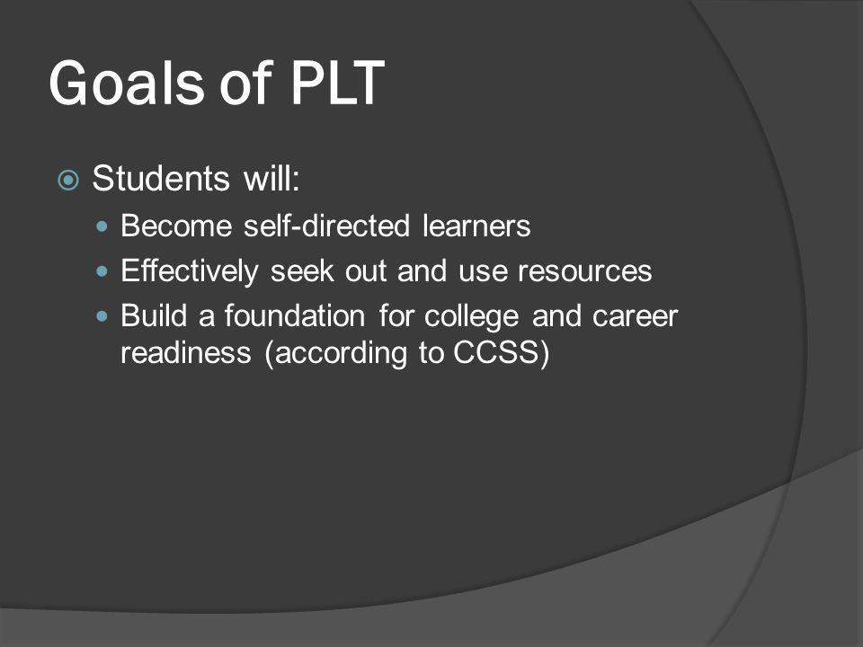 Goals of PLT  Students will: Become self-directed learners Effectively seek out and use resources Build a foundation for college and career readiness
