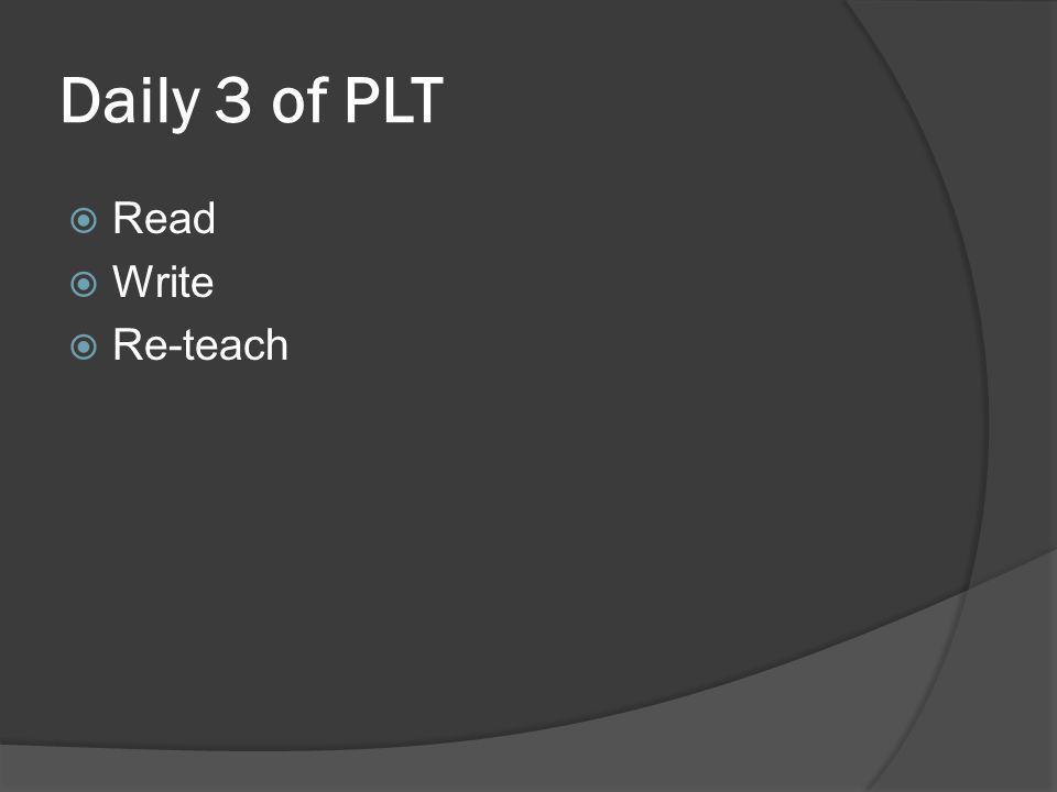 Daily 3 of PLT  Read  Write  Re-teach