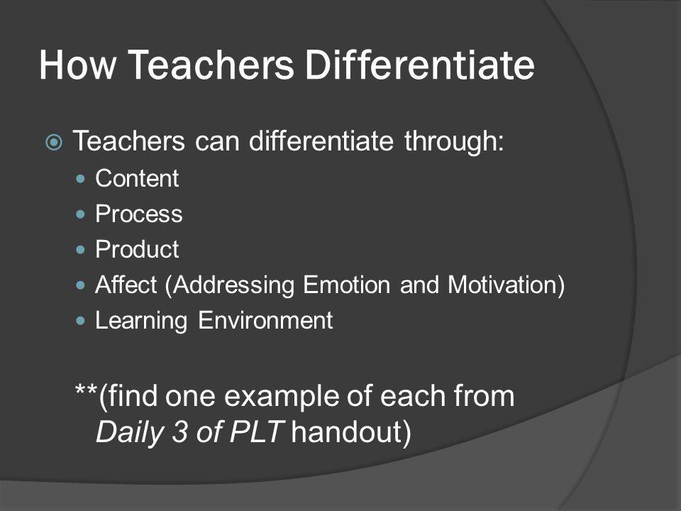How Teachers Differentiate  Teachers can differentiate through: Content Process Product Affect (Addressing Emotion and Motivation) Learning Environment **(find one example of each from Daily 3 of PLT handout)