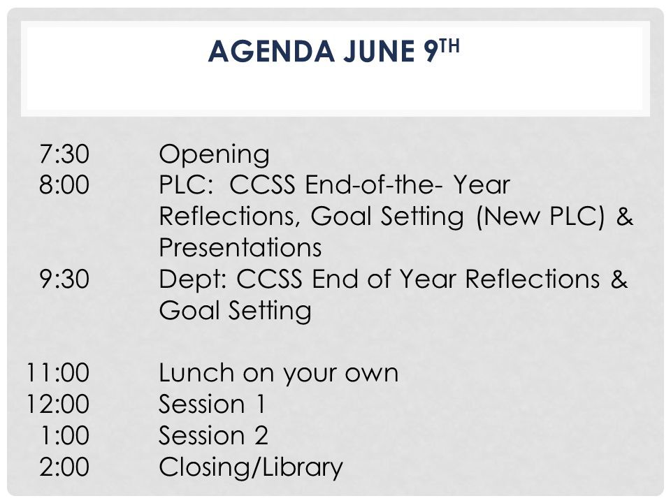 7:30 Opening 8:00 PLC: CCSS End-of-the- Year Reflections, Goal Setting (New PLC) & Presentations 9:30 Dept: CCSS End of Year Reflections & Goal Setting 11:00 Lunch on your own 12:00 Session 1 1:00 Session 2 2:00 Closing/Library AGENDA JUNE 9 TH