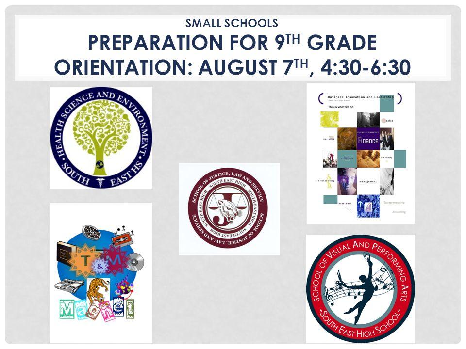 SMALL SCHOOLS PREPARATION FOR 9 TH GRADE ORIENTATION: AUGUST 7 TH, 4:30-6:30