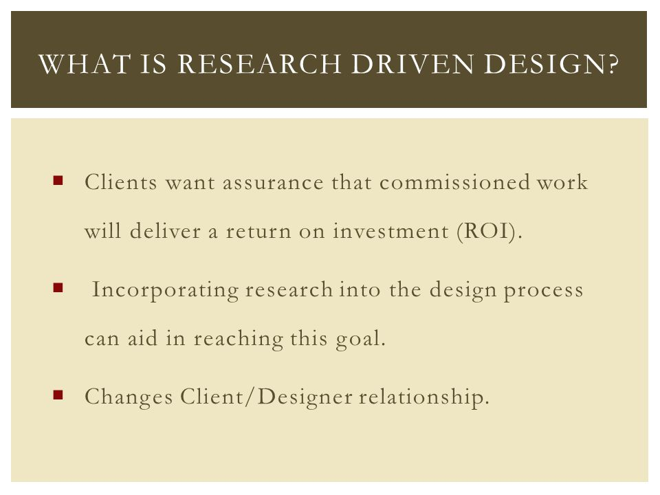  Clients want assurance that commissioned work will deliver a return on investment (ROI).  Incorporating research into the design process can aid in