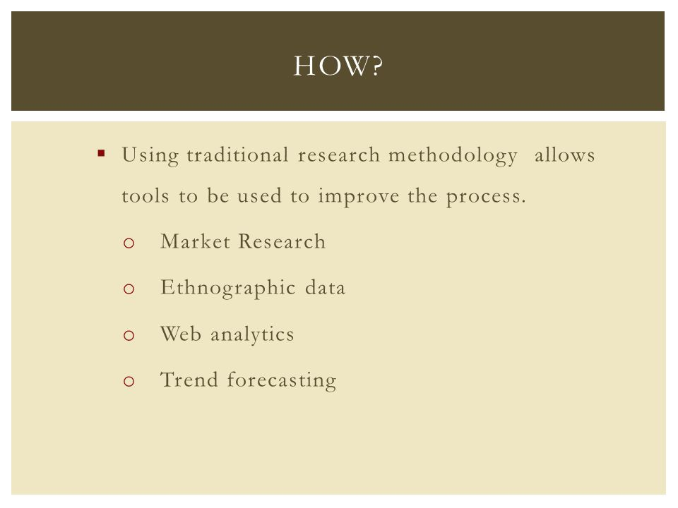  Using traditional research methodology allows tools to be used to improve the process. o Market Research o Ethnographic data o Web analytics o Trend