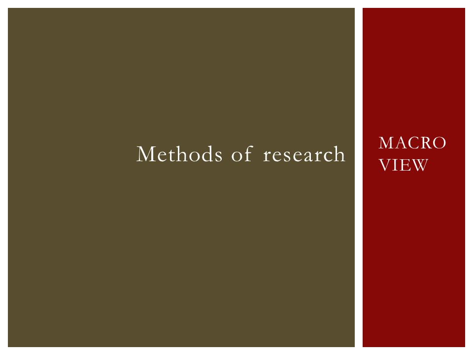 MACRO VIEW Methods of research