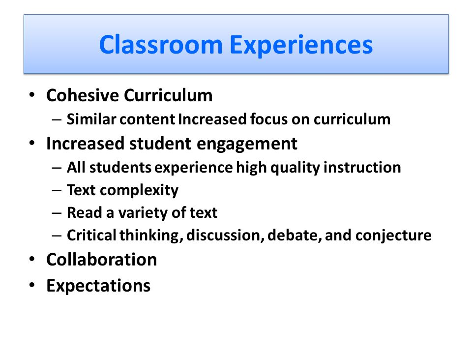 Classroom Experiences Cohesive Curriculum – Similar content Increased focus on curriculum Increased student engagement – All students experience high quality instruction – Text complexity – Read a variety of text – Critical thinking, discussion, debate, and conjecture Collaboration Expectations